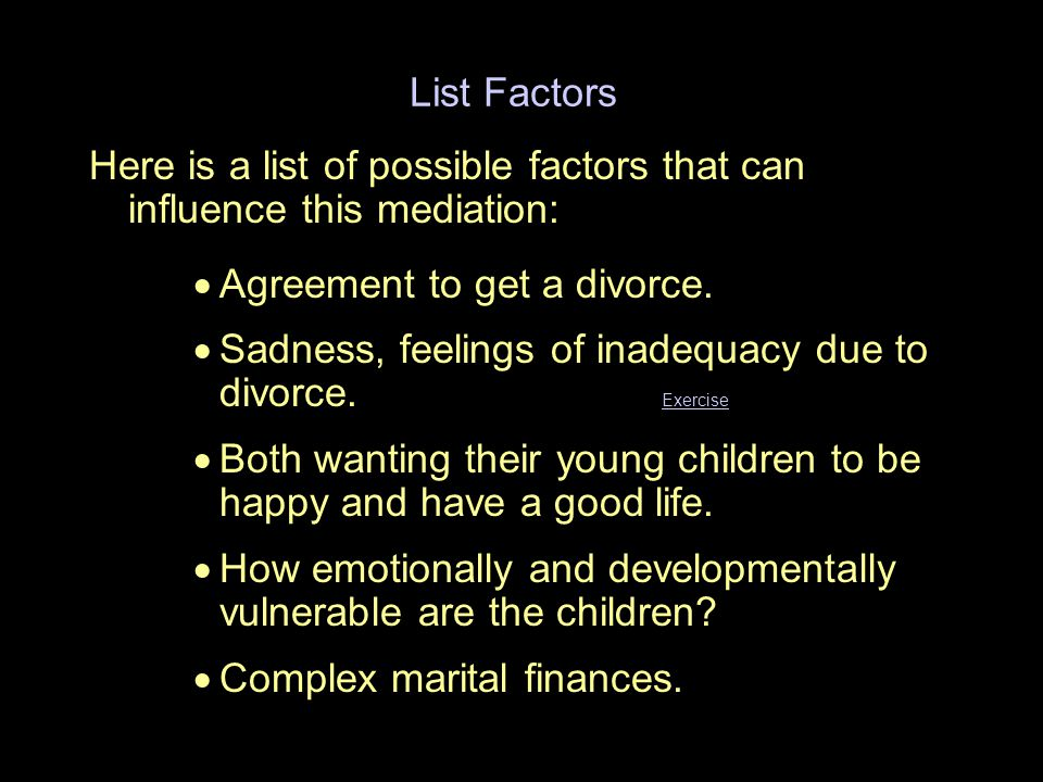 List Factors Here is a list of possible factors that can influence this mediation:  Agreement to get a divorce.