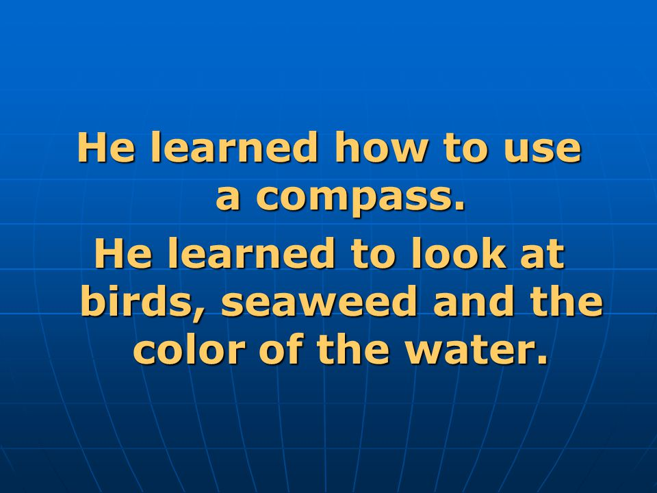 He learned how to use a compass. He learned to look at birds, seaweed and the color of the water.