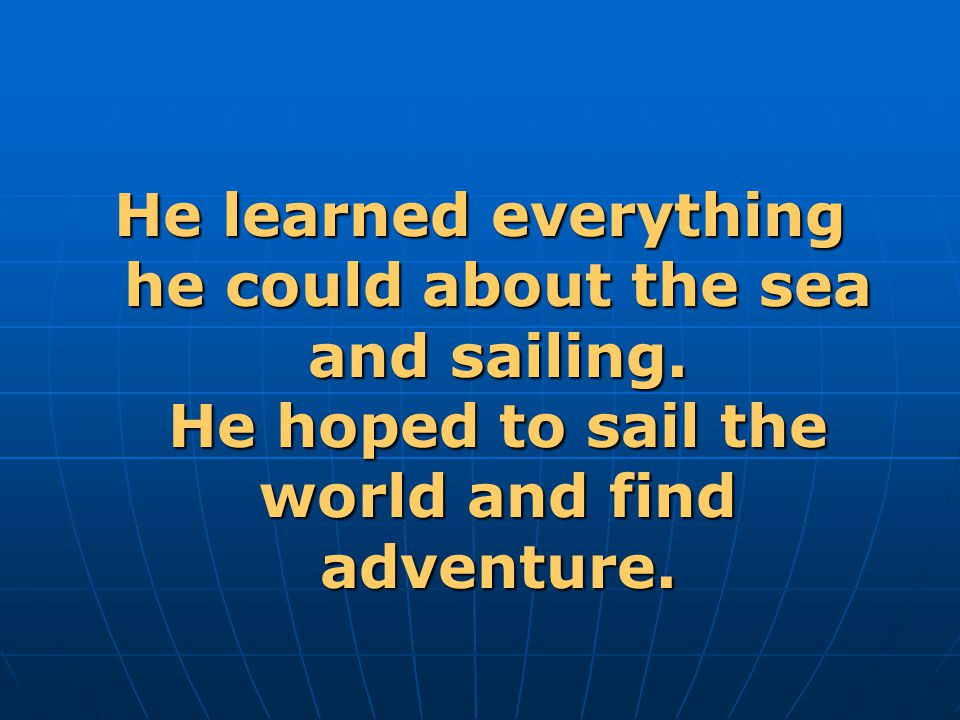 He learned everything he could about the sea and sailing.