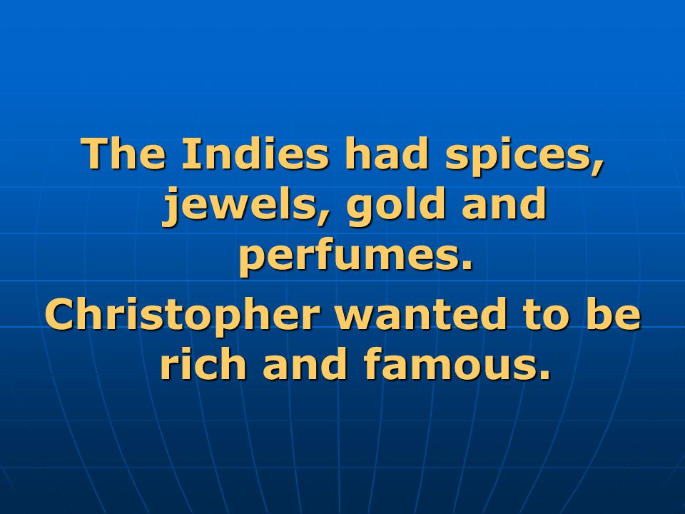 The Indies had spices, jewels, gold and perfumes. Christopher wanted to be rich and famous.