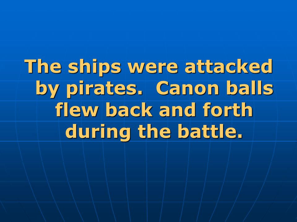 The ships were attacked by pirates. Canon balls flew back and forth during the battle.