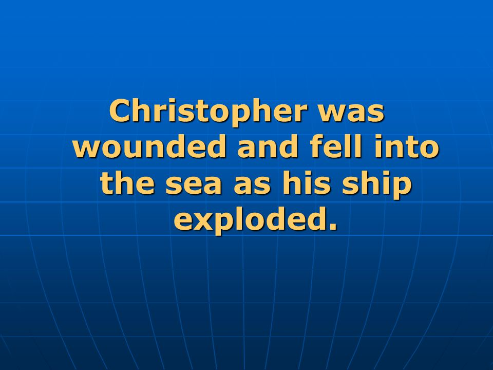 Christopher was wounded and fell into the sea as his ship exploded.
