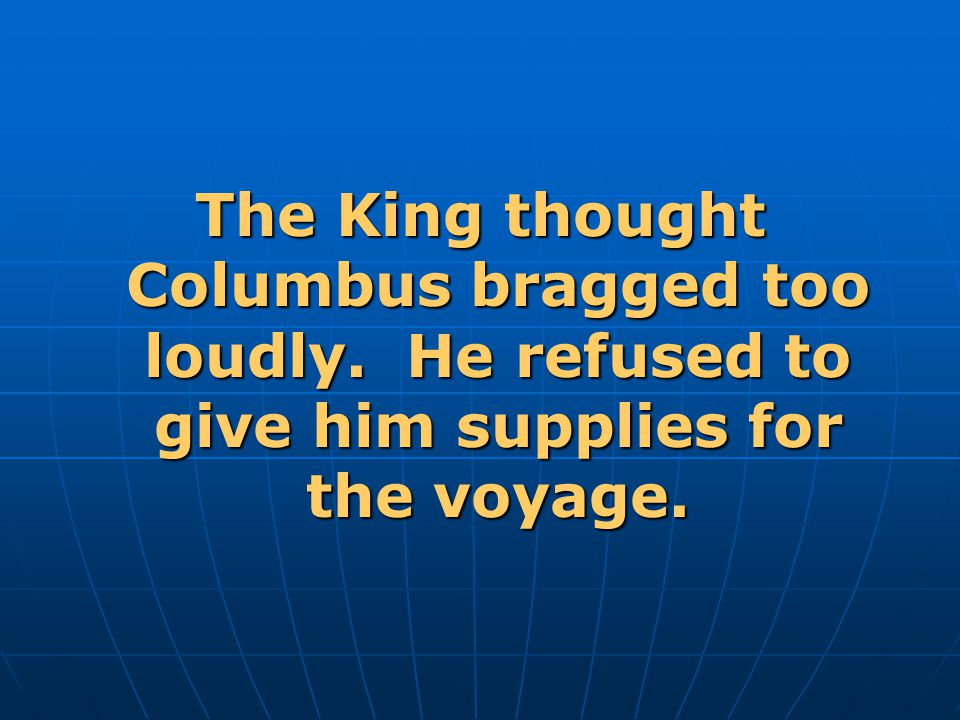 The King thought Columbus bragged too loudly. He refused to give him supplies for the voyage.