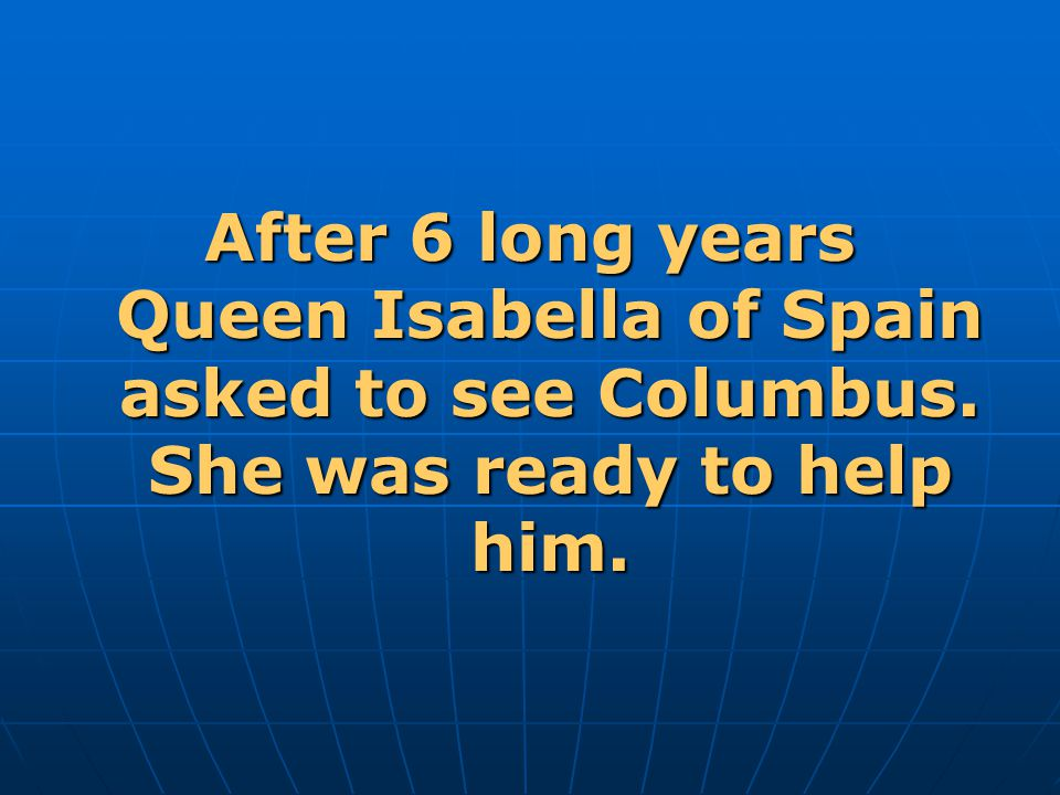 After 6 long years Queen Isabella of Spain asked to see Columbus. She was ready to help him.