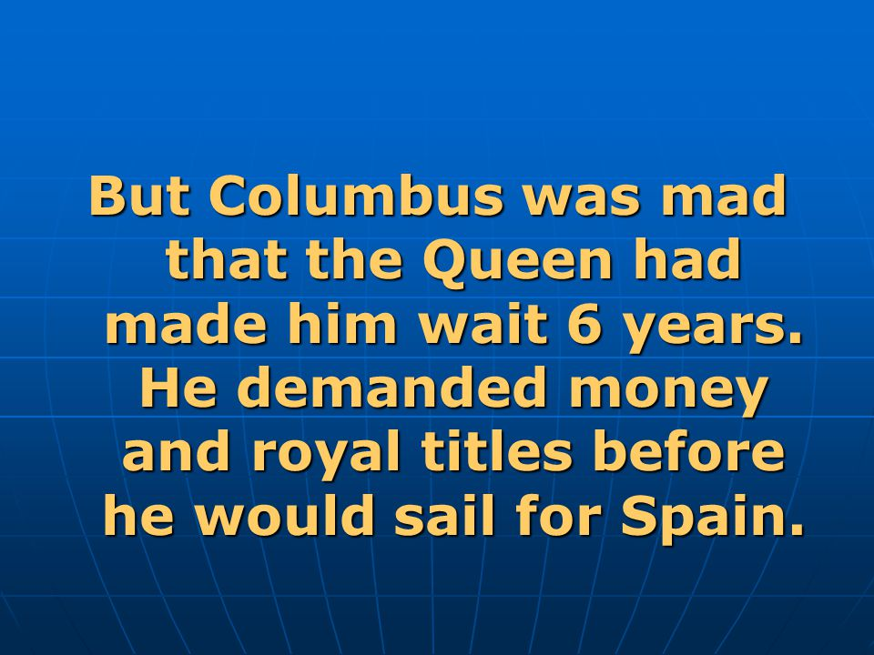 But Columbus was mad that the Queen had made him wait 6 years.