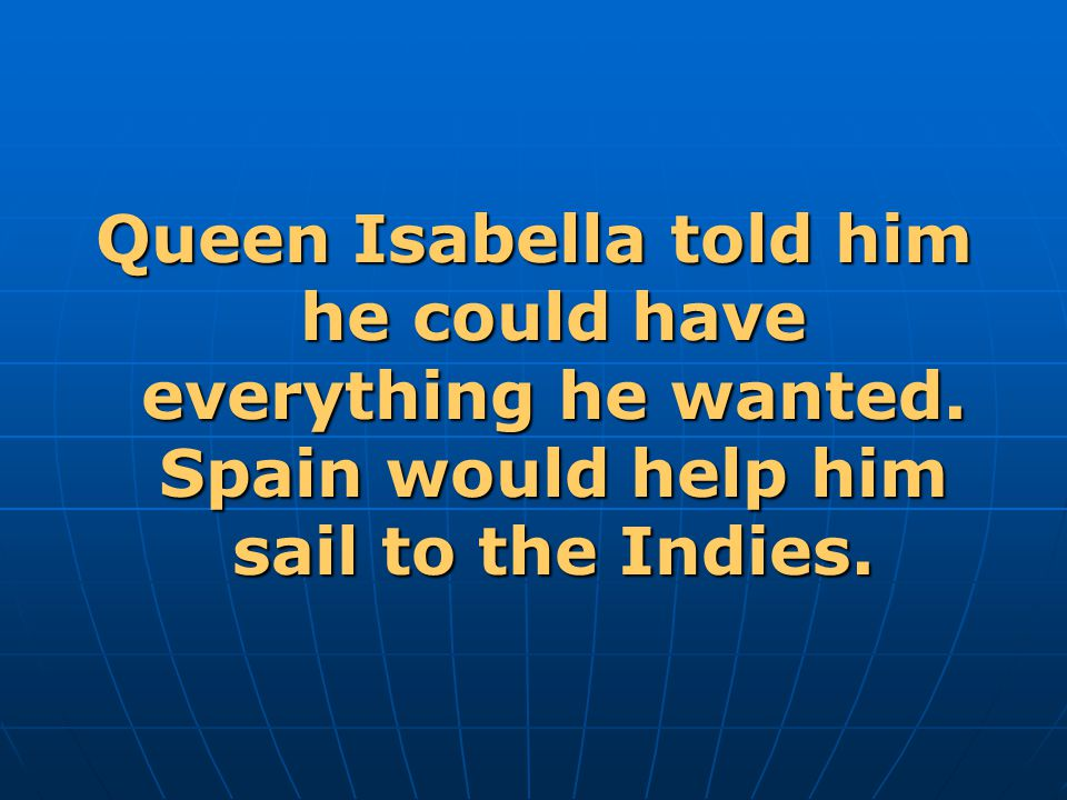 Queen Isabella told him he could have everything he wanted.