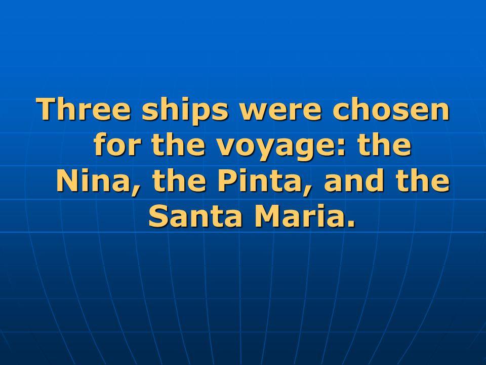 Three ships were chosen for the voyage: the Nina, the Pinta, and the Santa Maria.