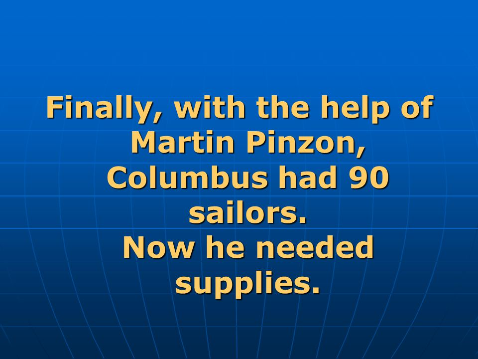 Finally, with the help of Martin Pinzon, Columbus had 90 sailors. Now he needed supplies.