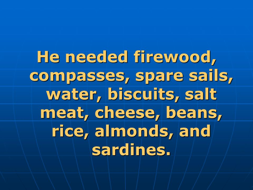 He needed firewood, compasses, spare sails, water, biscuits, salt meat, cheese, beans, rice, almonds, and sardines.