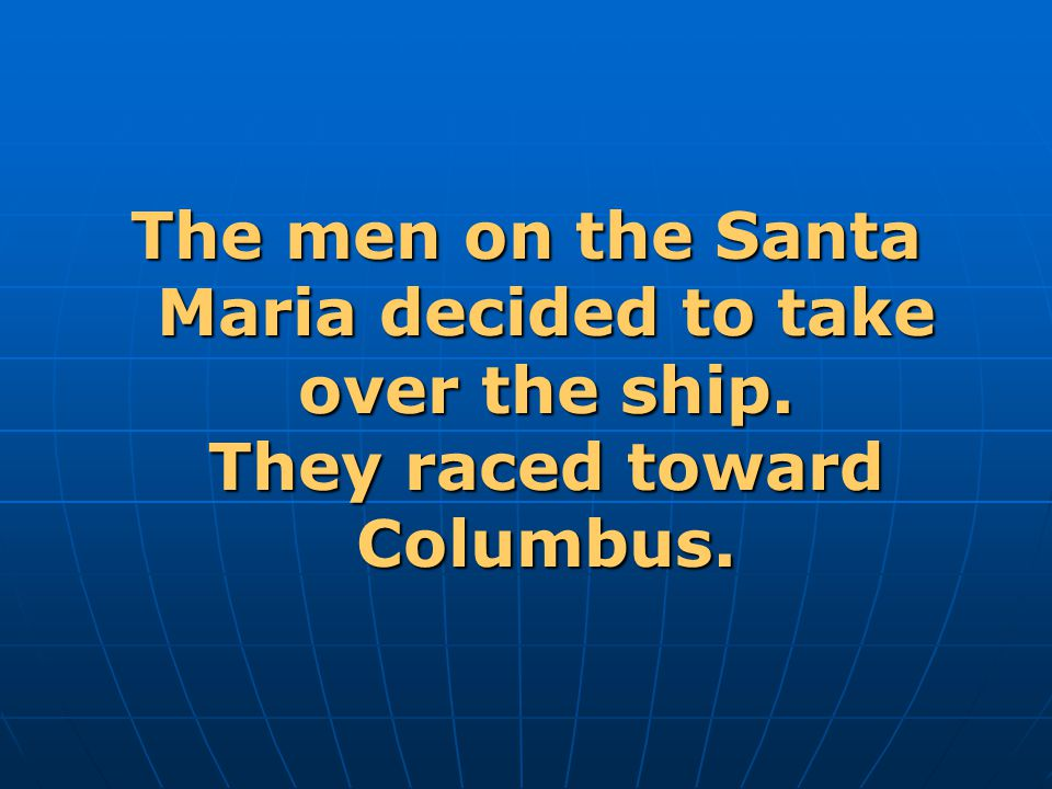 The men on the Santa Maria decided to take over the ship. They raced toward Columbus.