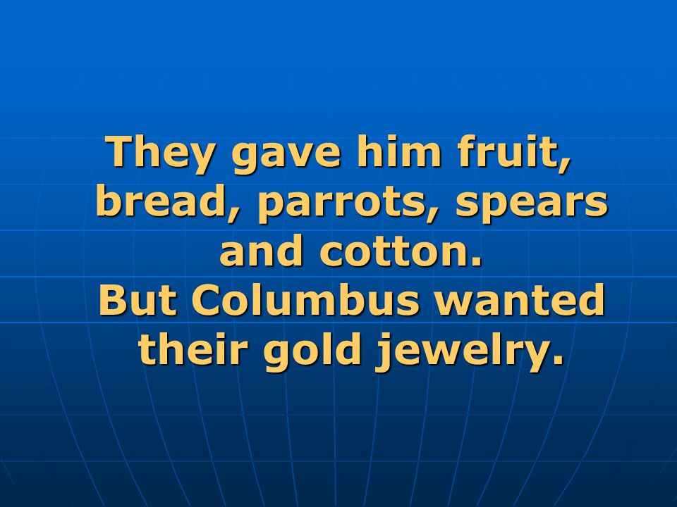 They gave him fruit, bread, parrots, spears and cotton. But Columbus wanted their gold jewelry.