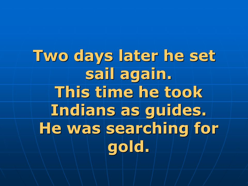 Two days later he set sail again. This time he took Indians as guides. He was searching for gold.