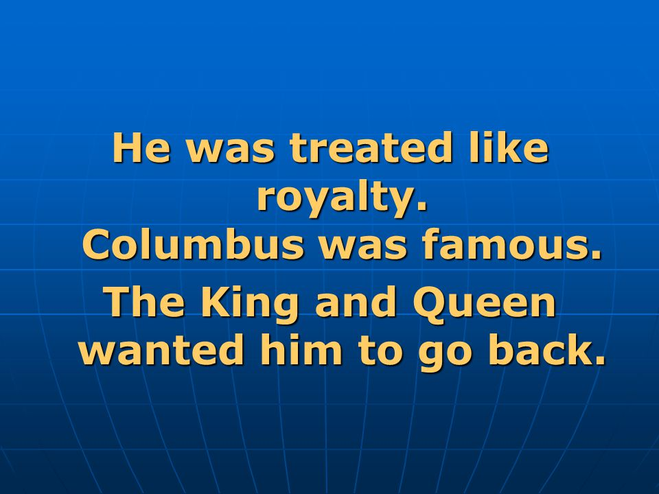 He was treated like royalty. Columbus was famous. The King and Queen wanted him to go back.