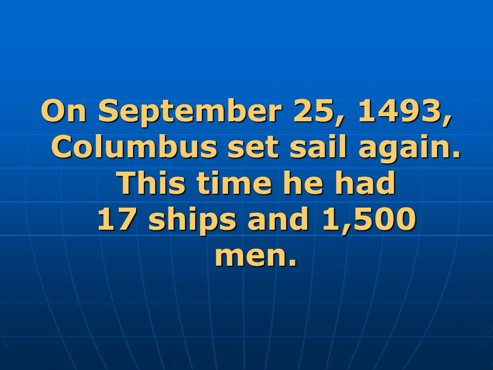 On September 25, 1493, Columbus set sail again. This time he had 17 ships and 1,500 men.