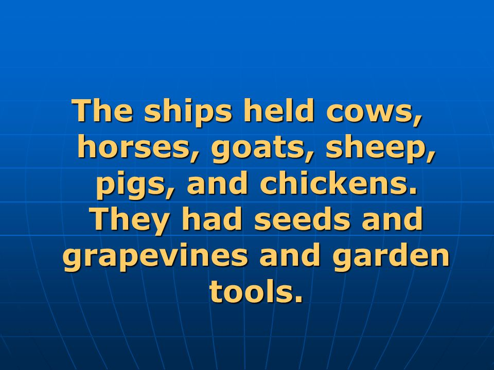 The ships held cows, horses, goats, sheep, pigs, and chickens.