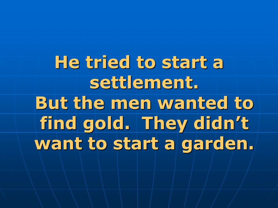 He tried to start a settlement.But the men wanted to find gold.