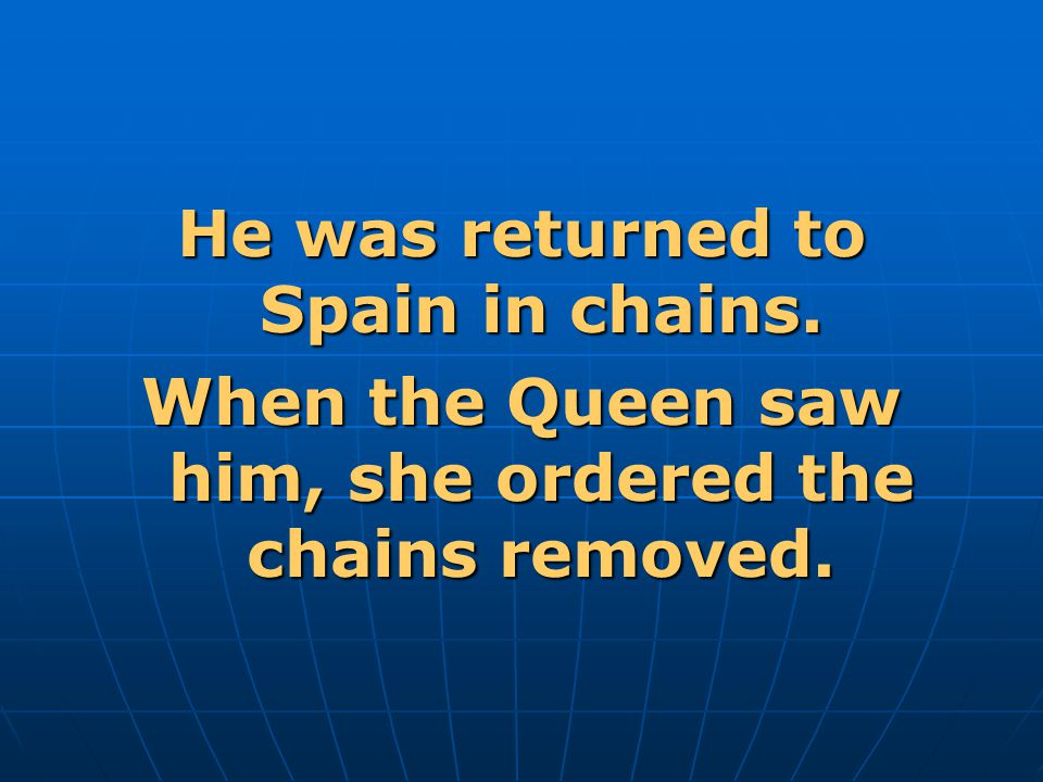 He was returned to Spain in chains. When the Queen saw him, she ordered the chains removed.