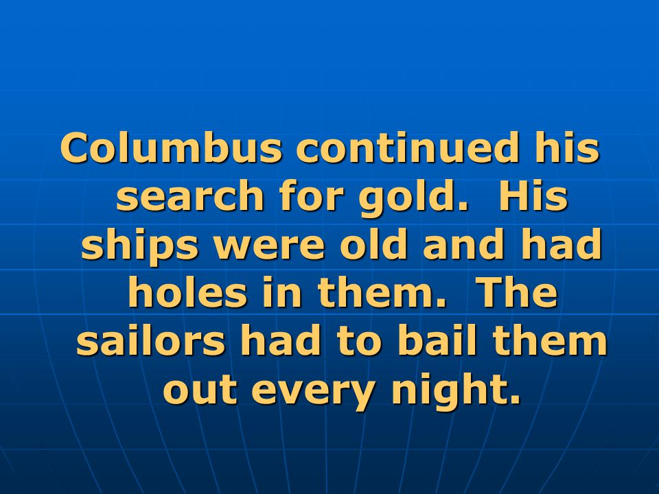 Columbus continued his search for gold.His ships were old and had holes in them.