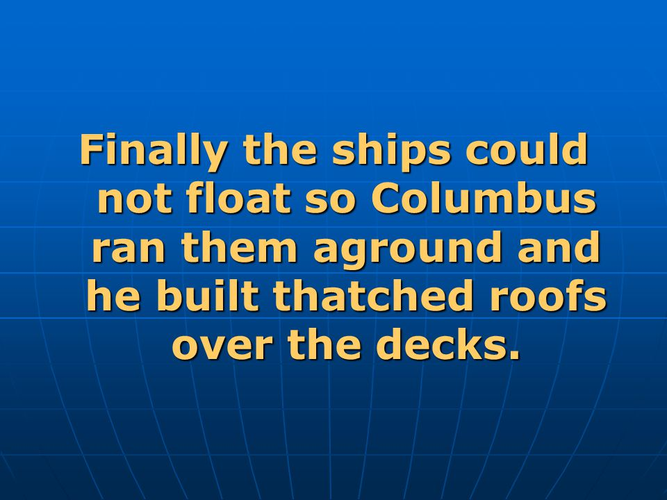 Finally the ships could not float so Columbus ran them aground and he built thatched roofs over the decks.