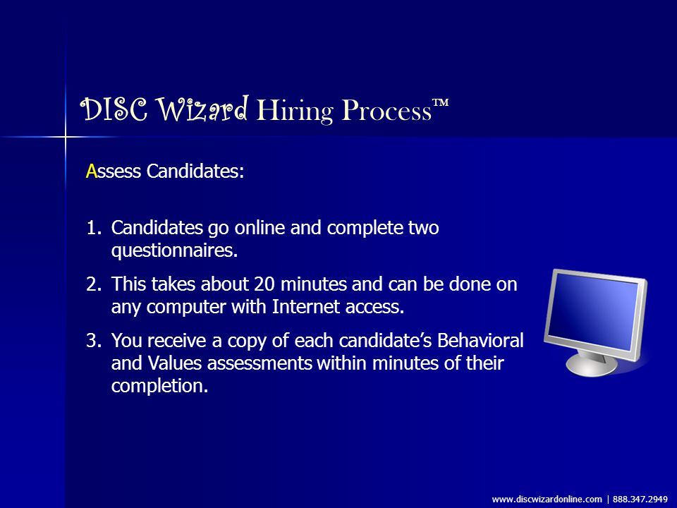 www.discwizardonline.com | 888.347.2949 DISC Wizard Hiring Process ™ Assess Candidates: 1.Candidates go online and complete two questionnaires.
