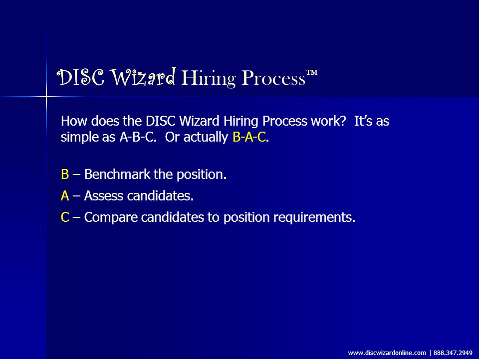 www.discwizardonline.com | 888.347.2949 DISC Wizard Hiring Process ™ Benchmark the Position: 1.Have two or three people who know the position well create a list of 4-7 Key Accountabilities for the job.
