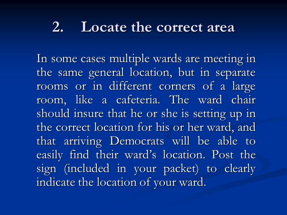 2.Locate the correct area In some cases multiple wards are meeting in the same general location, but in separate rooms or in different corners of a large room, like a cafeteria.