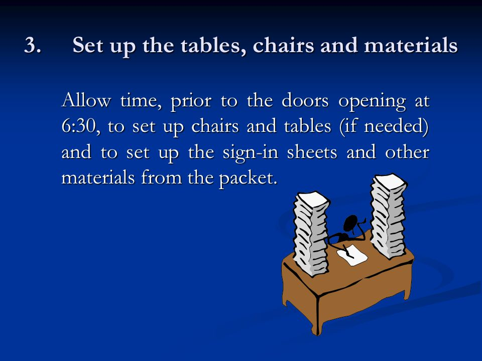 3.Set up the tables, chairs and materials Allow time, prior to the doors opening at 6:30, to set up chairs and tables (if needed) and to set up the sign-in sheets and other materials from the packet.
