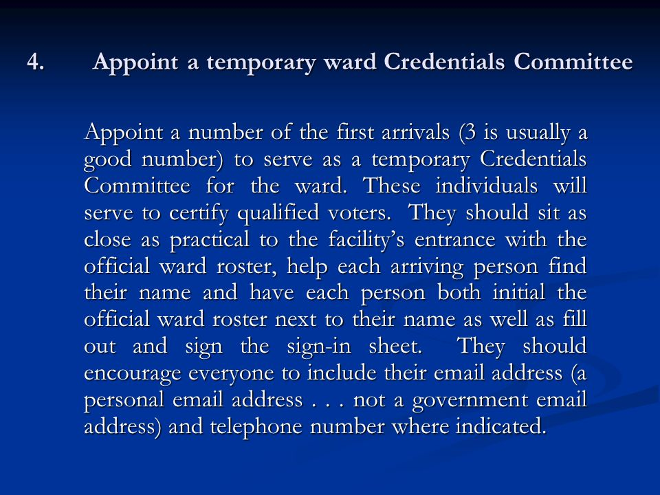 4.Appoint a temporary ward Credentials Committee Appoint a number of the first arrivals (3 is usually a good number) to serve as a temporary Credentials Committee for the ward.