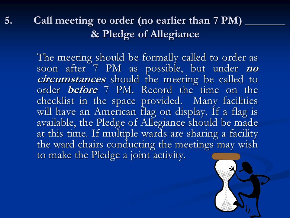 5.Call meeting to order (no earlier than 7 PM) _______ & Pledge of Allegiance The meeting should be formally called to order as soon after 7 PM as possible, but under no circumstances should the meeting be called to order before 7 PM.