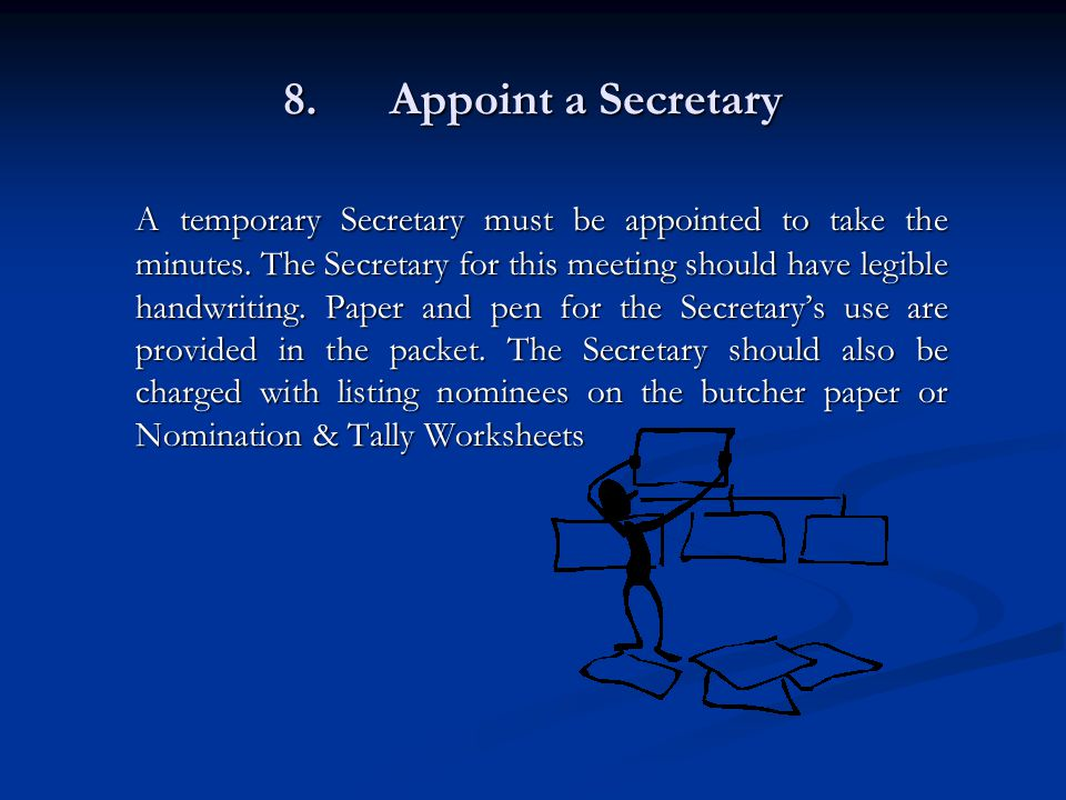 8.Appoint a Secretary A temporary Secretary must be appointed to take the minutes.