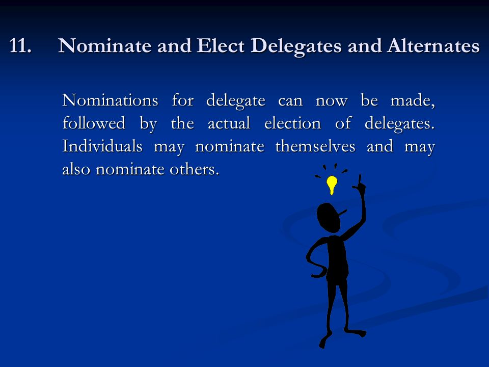 11.Nominate and Elect Delegates and Alternates Nominations for delegate can now be made, followed by the actual election of delegates.