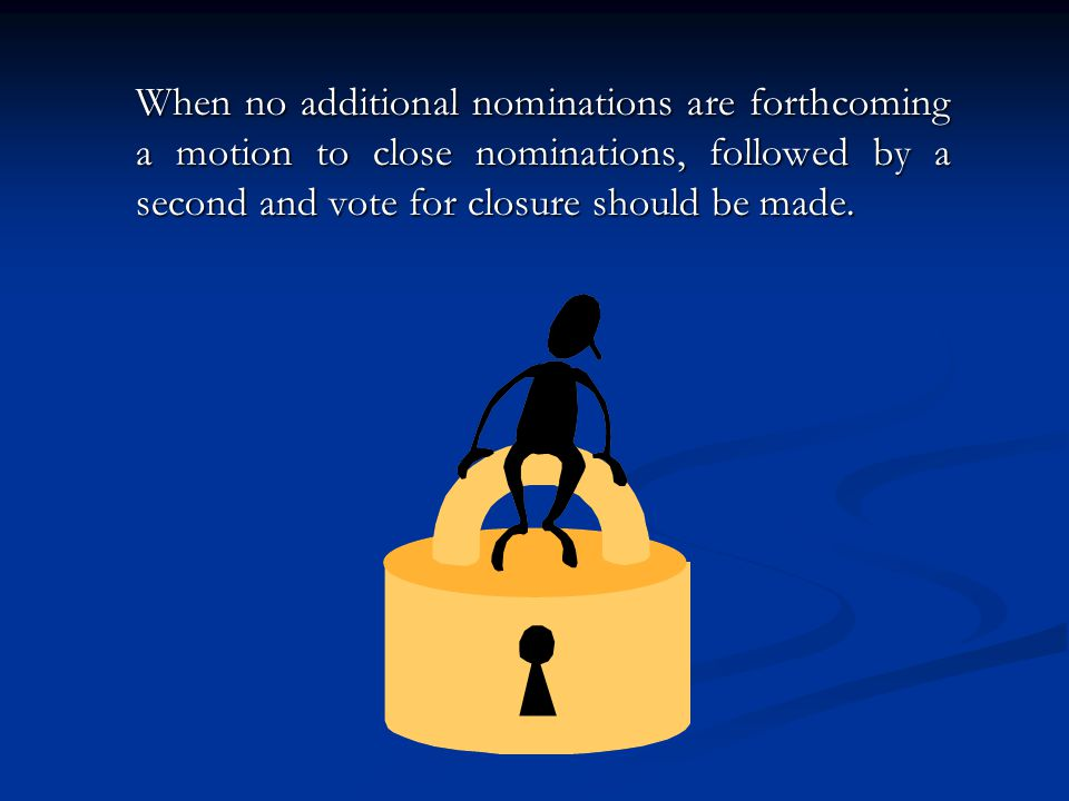 When no additional nominations are forthcoming a motion to close nominations, followed by a second and vote for closure should be made.
