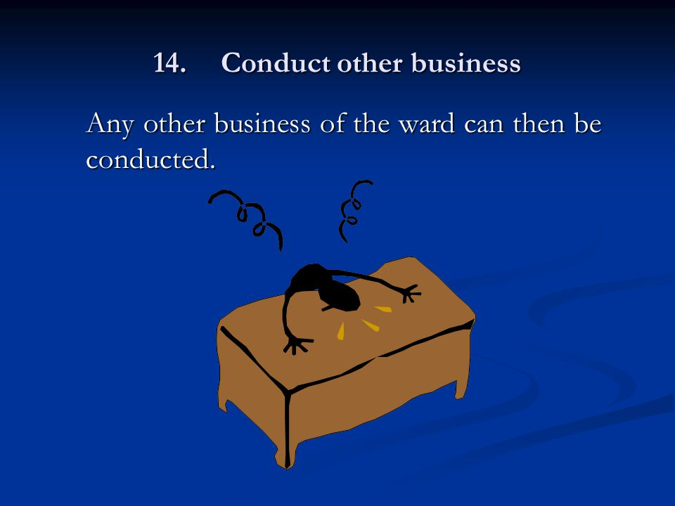 14.Conduct other business Any other business of the ward can then be conducted.
