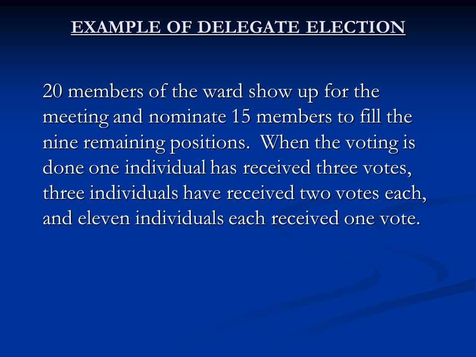 EXAMPLE OF DELEGATE ELECTION 20 members of the ward show up for the meeting and nominate 15 members to fill the nine remaining positions.