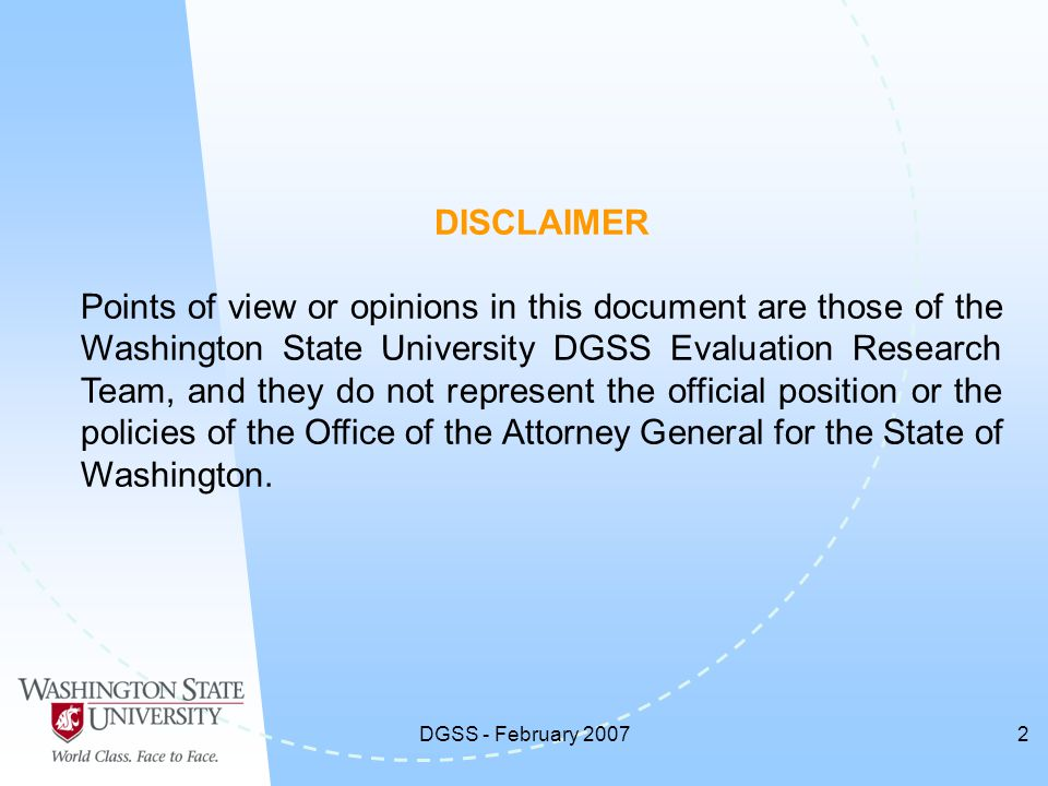 DGSS - February 20072 DISCLAIMER Points of view or opinions in this document are those of the Washington State University DGSS Evaluation Research Team, and they do not represent the official position or the policies of the Office of the Attorney General for the State of Washington.