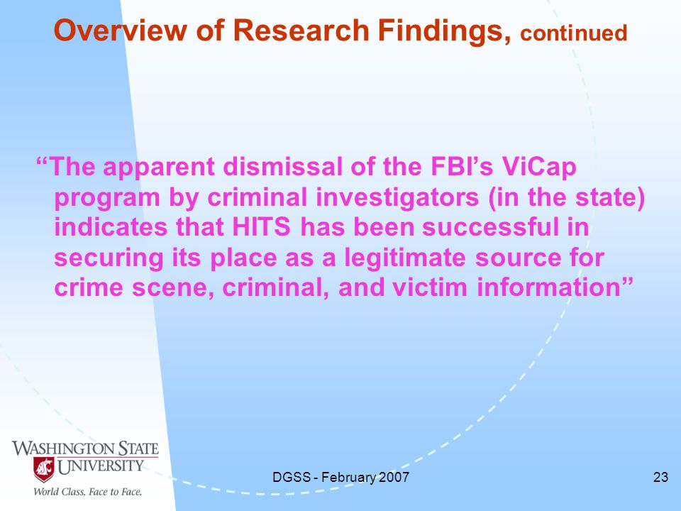 DGSS - February 200723 Overview of Research Findings, continued The apparent dismissal of the FBI's ViCap program by criminal investigators (in the state) indicates that HITS has been successful in securing its place as a legitimate source for crime scene, criminal, and victim information