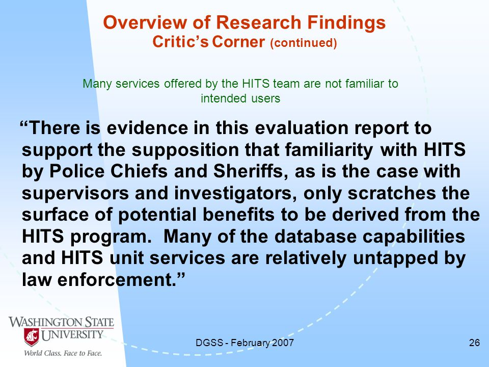 DGSS - February 200726 There is evidence in this evaluation report to support the supposition that familiarity with HITS by Police Chiefs and Sheriffs, as is the case with supervisors and investigators, only scratches the surface of potential benefits to be derived from the HITS program.