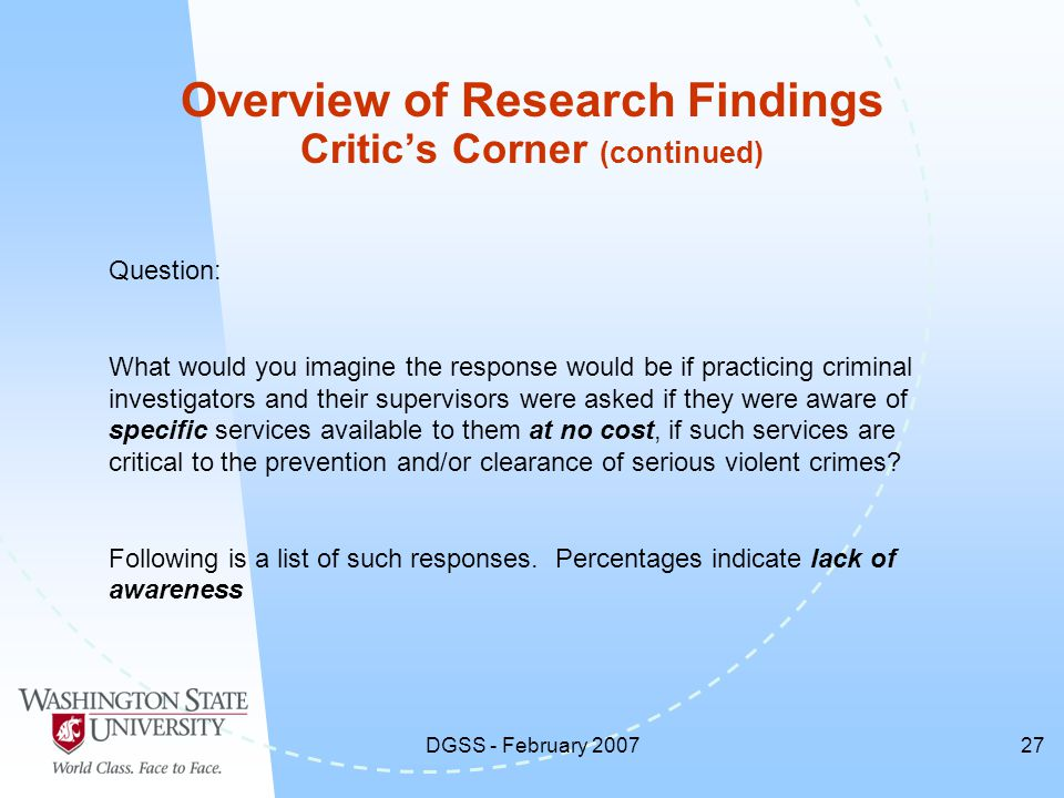 DGSS - February 200727 Overview of Research Findings Critic's Corner (continued) Question: What would you imagine the response would be if practicing criminal investigators and their supervisors were asked if they were aware of specific services available to them at no cost, if such services are critical to the prevention and/or clearance of serious violent crimes.