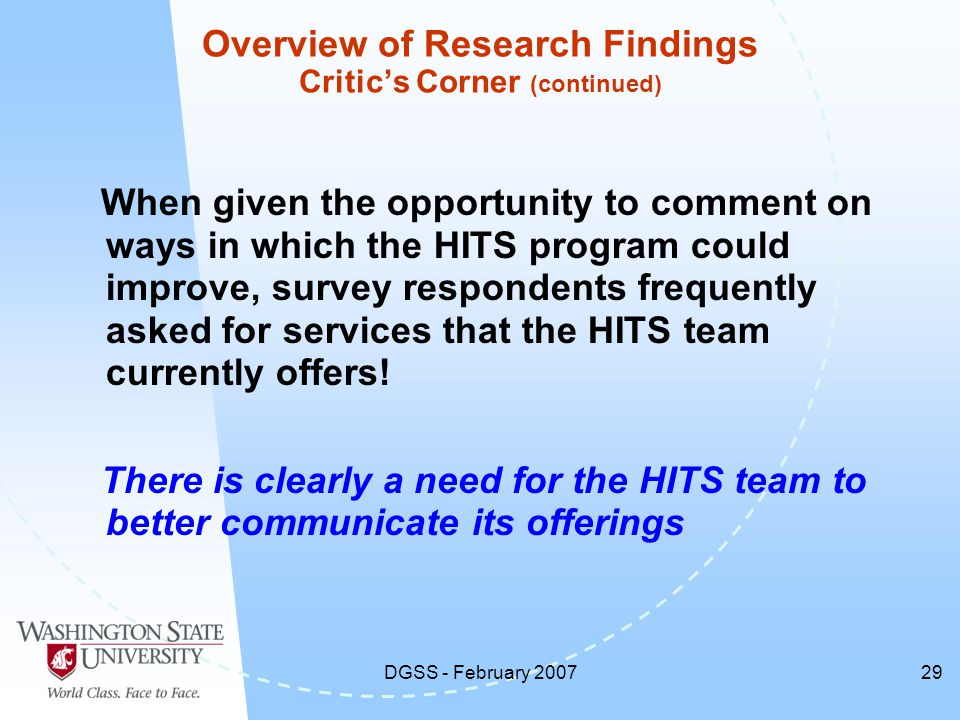 DGSS - February 200729 Overview of Research Findings Critic's Corner (continued) When given the opportunity to comment on ways in which the HITS program could improve, survey respondents frequently asked for services that the HITS team currently offers.