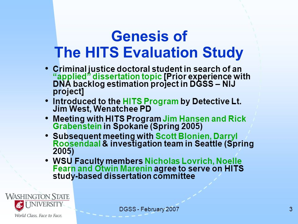 DGSS - February 20073 Genesis of The HITS Evaluation Study Criminal justice doctoral student in search of an applied dissertation topic [Prior experience with DNA backlog estimation project in DGSS – NIJ project] Introduced to the HITS Program by Detective Lt.