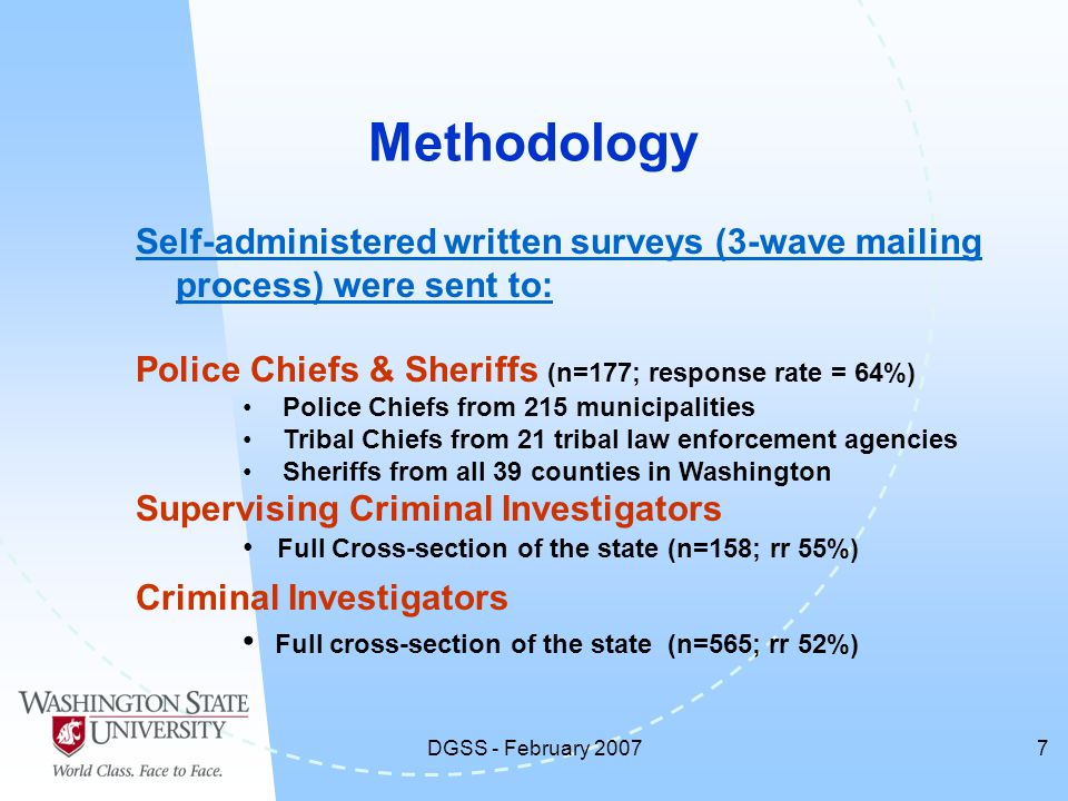 DGSS - February 20077 Methodology Self-administered written surveys (3-wave mailing process) were sent to: Police Chiefs & Sheriffs (n=177; response rate = 64%) Police Chiefs from 215 municipalities Tribal Chiefs from 21 tribal law enforcement agencies Sheriffs from all 39 counties in Washington Supervising Criminal Investigators Full Cross-section of the state (n=158; rr 55%) Criminal Investigators Full cross-section of the state (n=565; rr 52%)