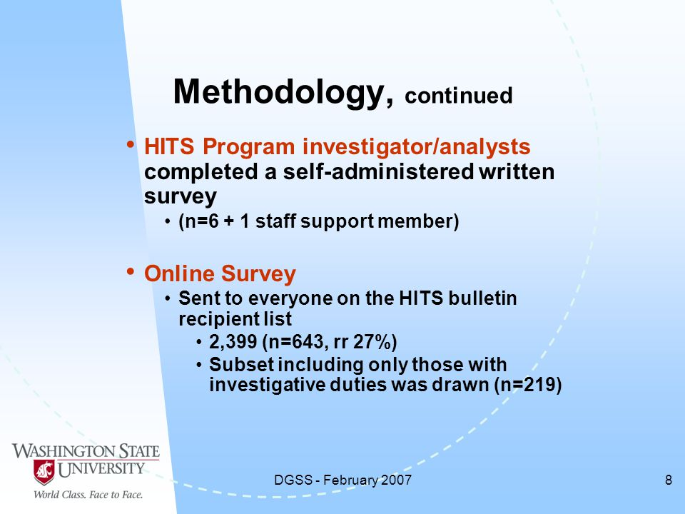 DGSS - February 20078 HITS Program investigator/analysts completed a self-administered written survey (n=6 + 1 staff support member) Online Survey Sent to everyone on the HITS bulletin recipient list 2,399 (n=643, rr 27%) Subset including only those with investigative duties was drawn (n=219) Methodology, continued