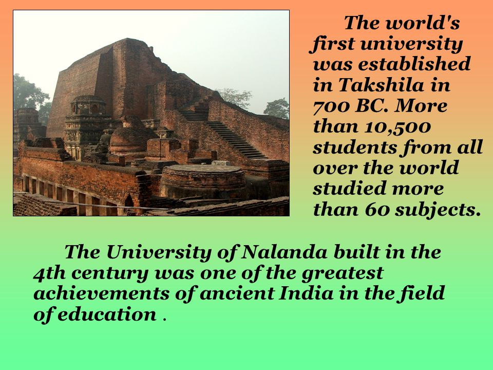 The world's first university was established in Takshila in 700 BC. More than 10,500 students from all over the world studied more than 60 subjects. T