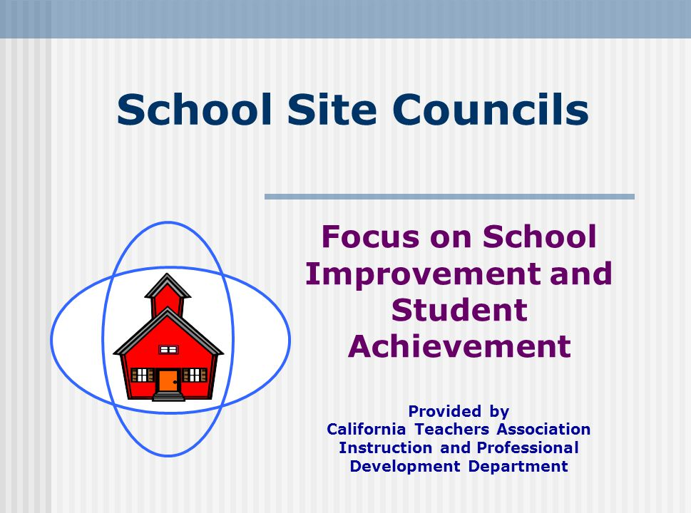 School Site Councils Focus on School Improvement and Student Achievement Provided by California Teachers Association Instruction and Professional Deve