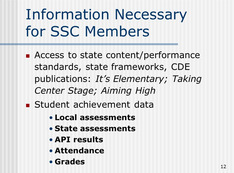12 Information Necessary for SSC Members Access to state content/performance standards, state frameworks, CDE publications: It's Elementary; Taking Ce