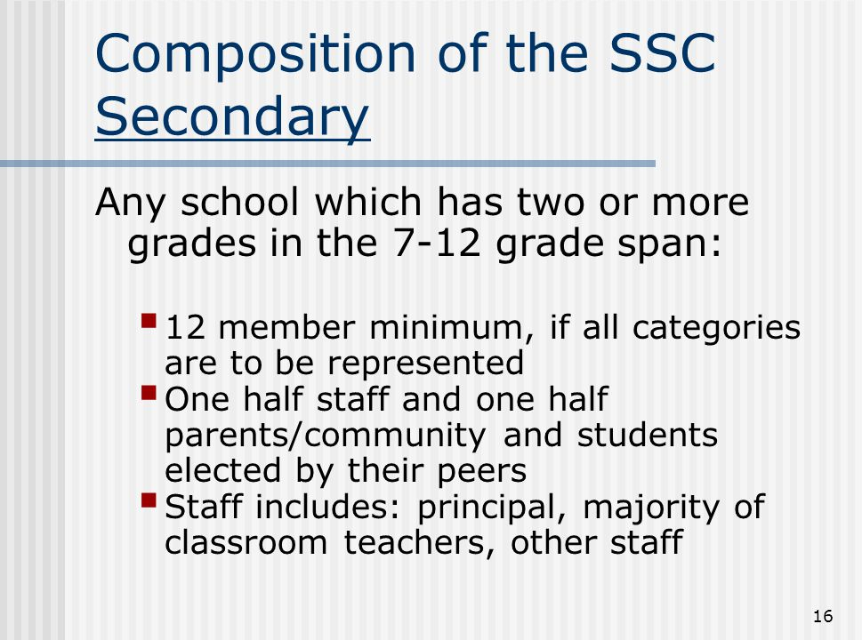 16 Composition of the SSC Secondary Any school which has two or more grades in the 7-12 grade span:  12 member minimum, if all categories are to be r