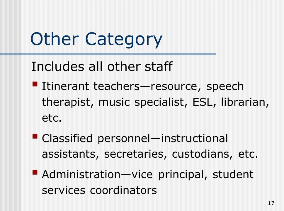 17 Other Category Includes all other staff  Itinerant teachers—resource, speech therapist, music specialist, ESL, librarian, etc.  Classified person