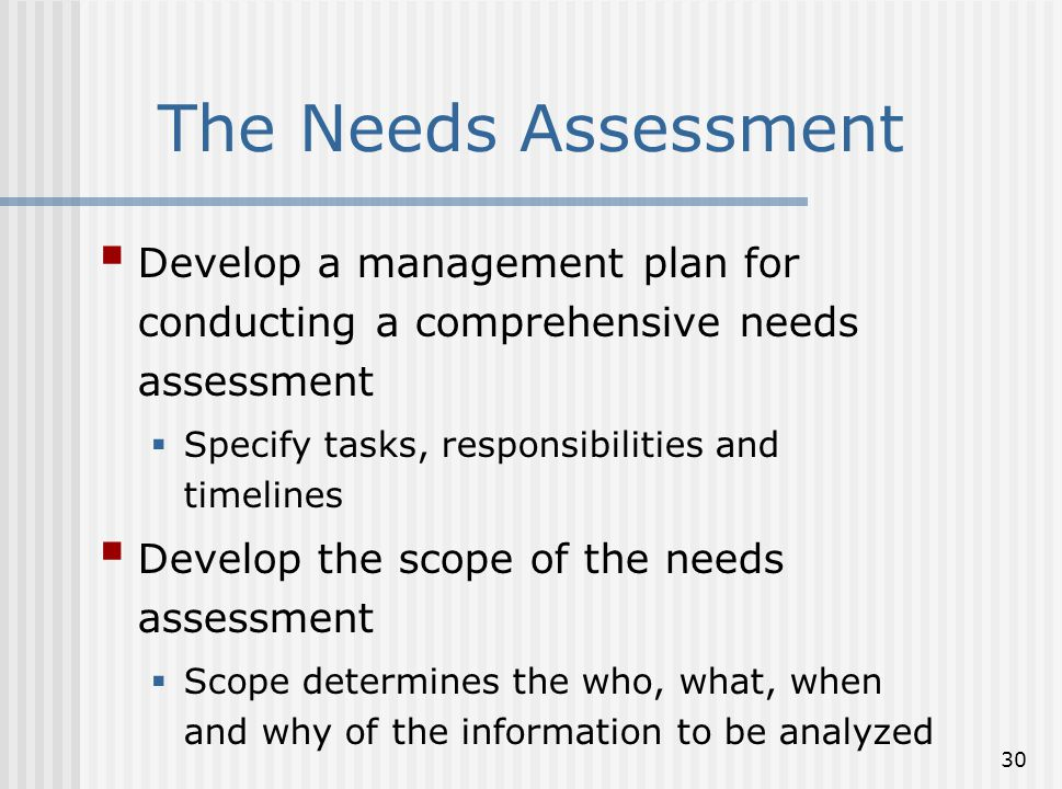 30 The Needs Assessment  Develop a management plan for conducting a comprehensive needs assessment  Specify tasks, responsibilities and timelines 