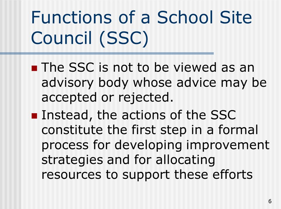 6 Functions of a School Site Council (SSC) The SSC is not to be viewed as an advisory body whose advice may be accepted or rejected. Instead, the acti