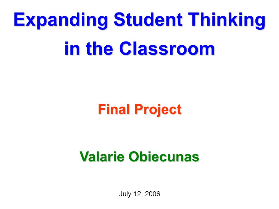 Expanding Student Thinking in the Classroom Final Project July 12, 2006 Valarie Obiecunas